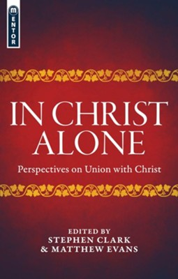 In Christ Alone: Perspectives on Union with Christ   -     Edited By: Matthew Evans     By: Edited by Stephen Clark & Matthew Evans