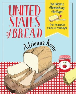 United States of Bread: Our Nation's Homebaking Heritage: from Sandwich Loaves to Sourdough - eBook  -     By: Adrienne Kane