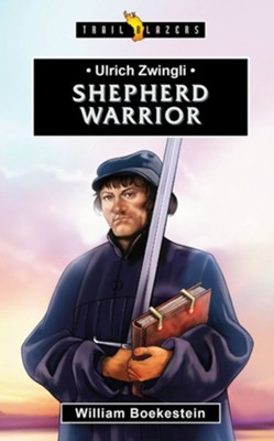 Ulrich Zwingli: Shepherd Warrior  -     By: William Boekestein