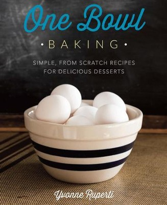 One Bowl Baking: Simple, From Scratch Recipes for Delicious Desserts - eBook  -     By: Yvonne Ruperti