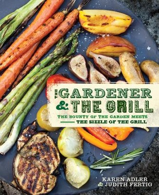 The Gardener & the Grill: The Bounty of the Garden Meets the Sizzle of the Grill - eBook  -     By: Karen Adler, Judith Fertig