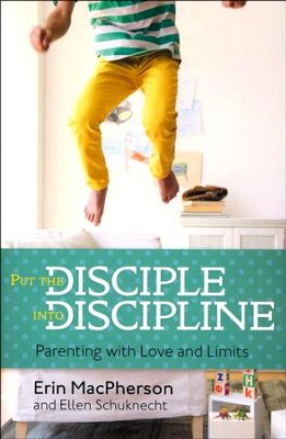 Put the Disciple into Discipline: Parenting with Love and Limits  -     By: Erin MacPherson