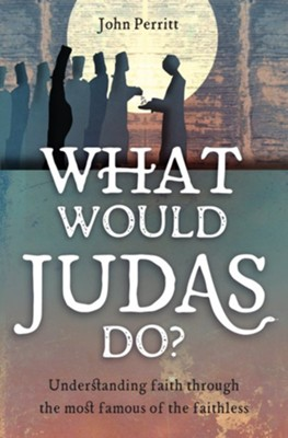 What Would Judas Do? Understanding Faith through the Most Famous of the Faithless  -     By: John Perritt
