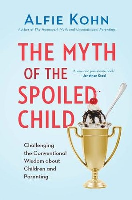 The Myth of the Spoiled Child: Challenging the Conventional Wisdom about Children and Parenting - eBook  -     By: Alfie Kohn