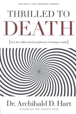 Thrilled to Death: How the Endless Pursuit of Pleasure Is Leaving Us Numb  -     By: Dr. Archibald D. Hart
