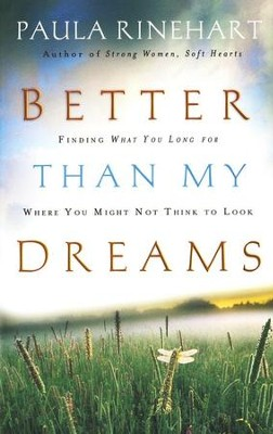 Better Than My Dreams: Finding What You Long for Where You Might Not Think to Look  -     By: Paula Rinehart