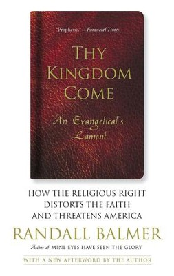 Thy Kingdom Come: How the Religious Right Distorts Faith and Threatens America - eBook  -     By: Randall Balmer