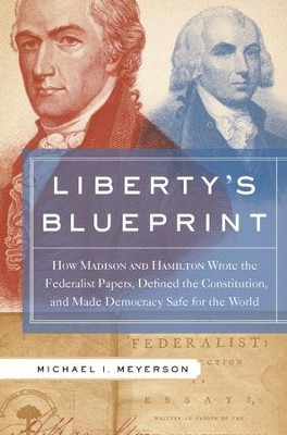 Liberty's Blueprint: How Madison and Hamilton Wrote the Federalist Papers, Defined the Constitution, and Made Democracy S - eBook  -     By: Michael Meyerson