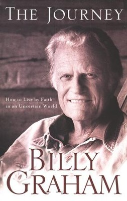The Journey: Living by Faith in an Uncertain World  -     By: Billy Graham