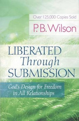 Liberated Through Submission: God's Design for Freedom in all Relationships  -     By: P.B. Wilson