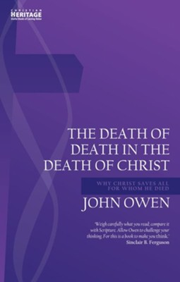 The Death of Death in the Death of Christ: Why Christ Saves All for Whom He Died   -     By: John Owen