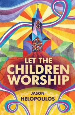 Let the Children Worship  -     By: Jason Helopoulos