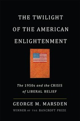 The Twilight of the American Enlightenment: The 1950s and the Crisis of Liberal Belief - eBook  -     By: George Marsden