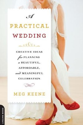 A Practical Wedding: Creative Ideas for Planning a Beautiful, Affordable, and Meaningful Celebration - eBook  -     By: Meg Keene