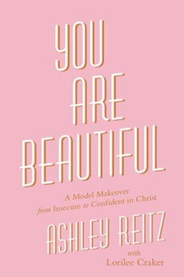 You Are Beautiful: A Model Makeover from Insecure to Confident in Christ - eBook  -     By: Ashley Reitz, Lorilee Craker
