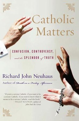 Catholic Matters: Confusion, Controversy, and the Splendor of Truth - eBook  -     By: Richard John Neuhaus