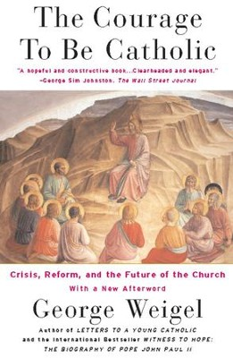 The Courage To Be Catholic: Crisis, Reform And The Future Of The Church - eBook  -     By: George Weigel