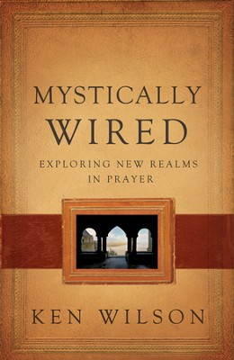 Mystically Wired: Exploring New Landscapes in Prayer  -     By: Ken Wilson