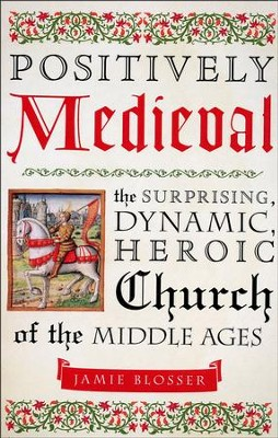 Positively Medieval: The Surprising, Dynamic, Heroic Church of the Middle Ages  -     By: Jamie Blosser