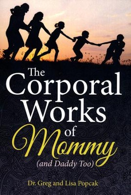 The Corporal Works of Mommy (and Daddy Too)   -     By: Dr. Greg Popcak, Lisa Popcak