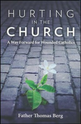 Hurting in the Church: A Way Forward for Wounded Catholics  -     By: Father Thomas Berg