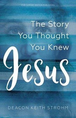 Jesus: The Story You Thought You Knew  -     By: Deacon Keith Strohm