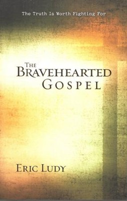 The Bravehearted Gospel: The Truth is Worth Fighting For  -     By: Eric Ludy