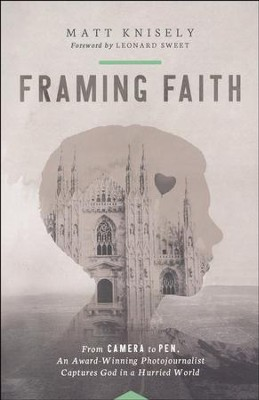 Framing Faith: From Camera to Pen, an Award-Winning Photojournalist Captures God in a Hurried World  -     By: Matthew Knisely
