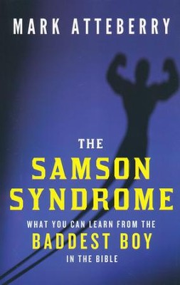 The Samson Syndrome: What You Can Learn from the Baddest Boy in the Bible  -     By: Mark Atteberry