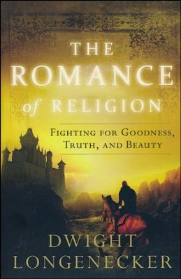 The Romance of Religion: Fighting for Goodness, Truth, and Beauty  -     By: Dwight Longenecker