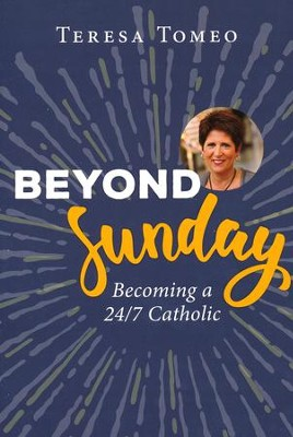Beyond Sunday: Becoming a 24/7 Catholic  -     By: Teresa Tomeo