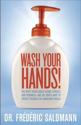 Wash Your Hands: Dirty Truth About Germs, Viruses and Epidemics...and the Simple Ways to Protect Yourself in a Danger - eBook  -     By: Frederic Saldmann