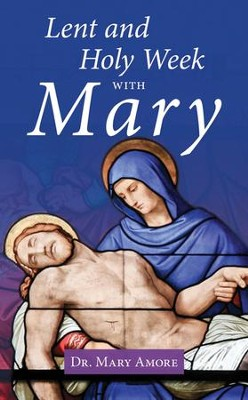 Lent and Holy Week with Mary   -     By: Dr. Mary Amore
