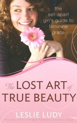 The Lost Art of True Beauty: The Set-Apart Girls Guide  to Feminine Grace  -     By: Leslie Ludy