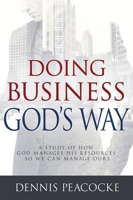 Doing Business God's Way: A Study of How God Manages His Resources So We Can Manage Ours - eBook  -     By: Dennis Peacocke