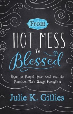 From Hot Mess to Blessed: Hope to Propel Your Soul and the Promises That Change Everything - eBook  -     By: Julie K. Gillies