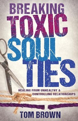 Breaking Toxic Soul Ties: Healing from Unhealthy and Controlling Relationships - eBook  -     By: Tom Brown
