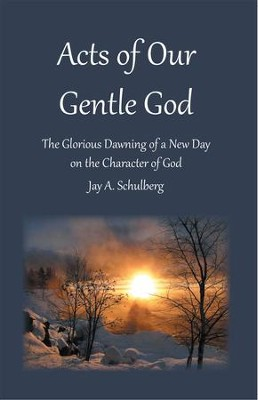 Acts of Our Gentle God: The Glorious Dawning of a New Day on the Character of God - eBook  -     By: Jay A. Schulberg