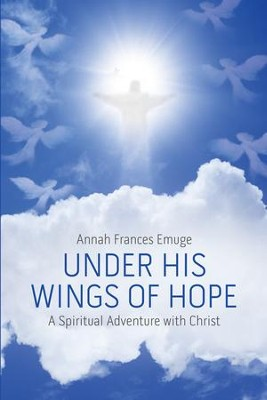 Under His Wings of Hope: A Spiritual Adventure with Christ - eBook  -     By: Annah Frances Emuge