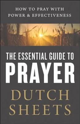 The Essential Guide to Prayer: How to Pray with Power and Effectiveness - eBook  -     By: Dutch Sheets
