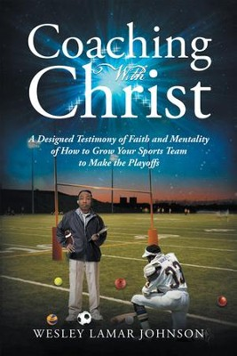 Coaching with Christ: A Designed Testimony of Faith and Mentality of How to Grow Your Sports Team to Make the Playoffs - eBook  -     By: Wesley Lamar Johnson