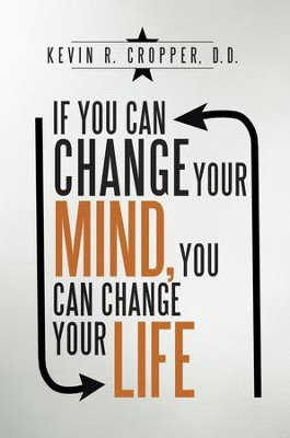 If You Can Change Your Mind, You Can Change Your Life. - eBook  -     By: Kevin R. Cropper