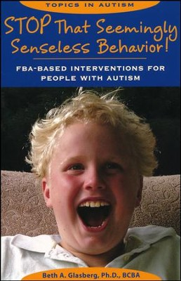 Stop That Seemingly Senseless Behavior! : FBA-based Interventions for People with Autism  -     By: Beth A. Glasberg Ph.D.,BCBA
