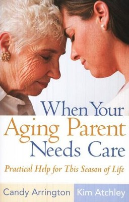 When Your Aging Parent Needs Care: Practical Help For This Season of Life  -     By: Candy Arrington, Kim Atchley