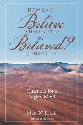 How Can I Believe What Can't Be Believed? (Genesis 1-3): Questions for a Logical Mind - eBook  -     By: Matt W. Leach