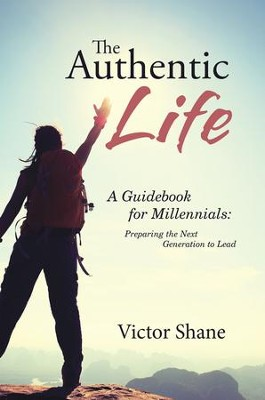 The Authentic Life: A Guidebook for Millennials: Preparing the Next Generation to Lead - eBook  -     By: Victor Shane