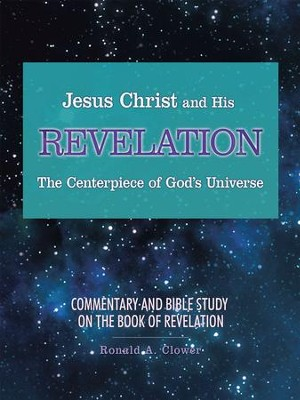 Jesus Christ and His Revelation the Centerpiece of God'S Universe: Commentary and Bible Study on the Book of Revelation - eBook  -     By: Ronald A. Clower