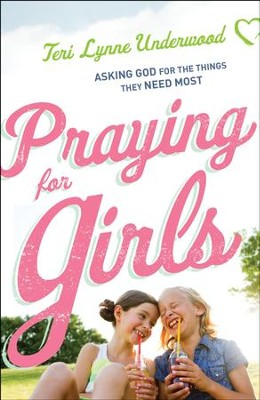 Praying for Girls: Asking God for the Things They Need Most - eBook  -     By: Teri Lynne Underwood