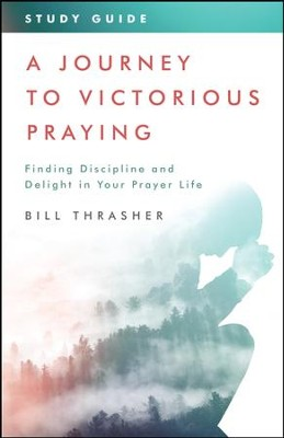 A Journey to Victorious Praying: Study Guide: Finding Discipline and Delight in Your Prayer Life - eBook  -     By: Bill Thrasher