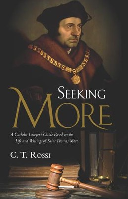 Seeking More: A Catholic Lawyer's Guide Based on the Life and Writings of Saint Thomas More - eBook  -     By: C.T. Rossi
